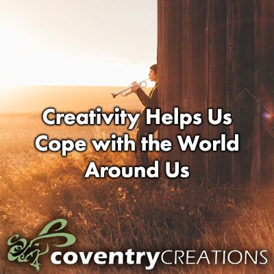 Creativity Helps Us Cope with the World Around Us